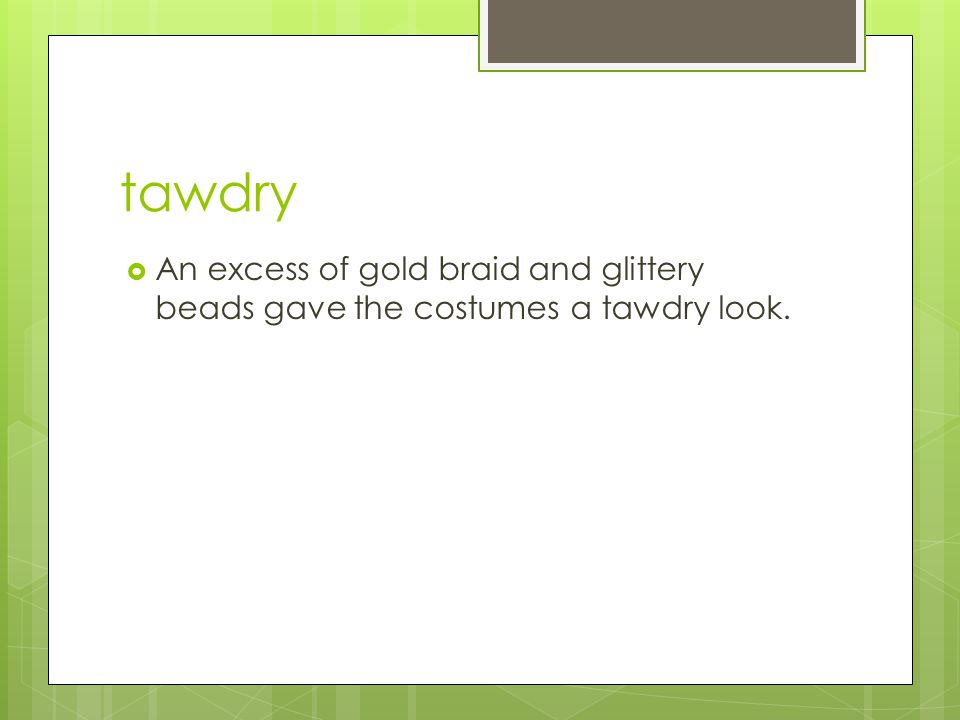 tawdry  Adj. showy and flashy but lacking in good taste