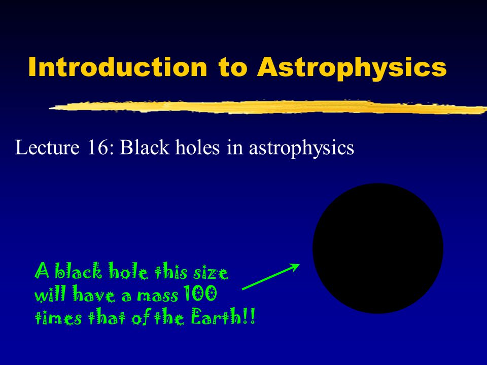 Black holes So far we have met black holes in two contexts: M The endpoint of evolution of very massive stars.