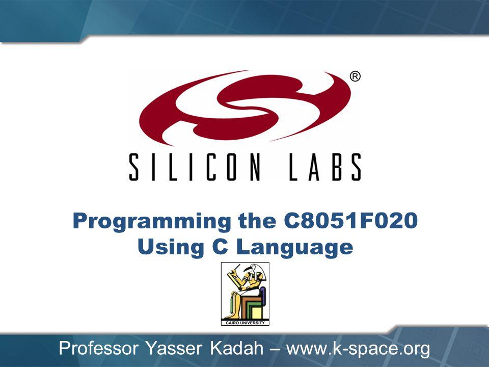 Programming the C8051F020 Using C Language Professor Yasser Kadah – www.k-space.org