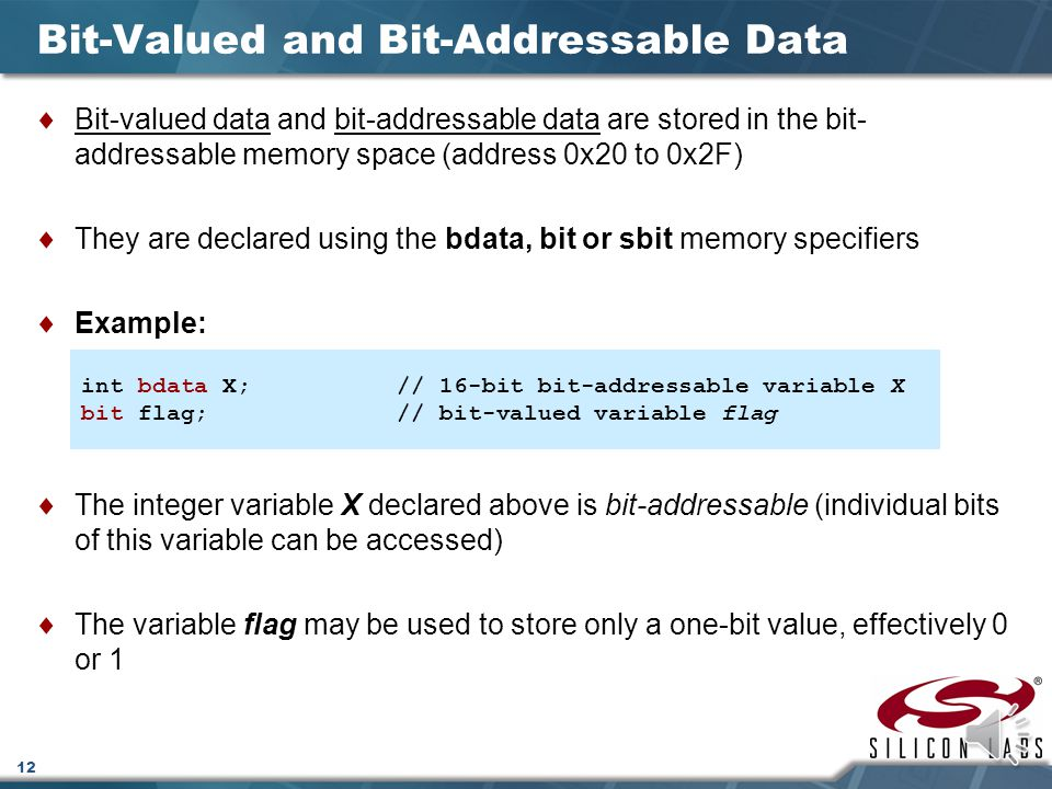 12 Bit-Valued and Bit-Addressable Data  Bit-valued data and bit-addressable data are stored in the bit- addressable memory space (address 0x20 to 0x2F)  They are declared using the bdata, bit or sbit memory specifiers  Example:  The integer variable X declared above is bit-addressable (individual bits of this variable can be accessed)  The variable flag may be used to store only a one-bit value, effectively 0 or 1 int bdata X;// 16-bit bit-addressable variable X bit flag;// bit-valued variable flag