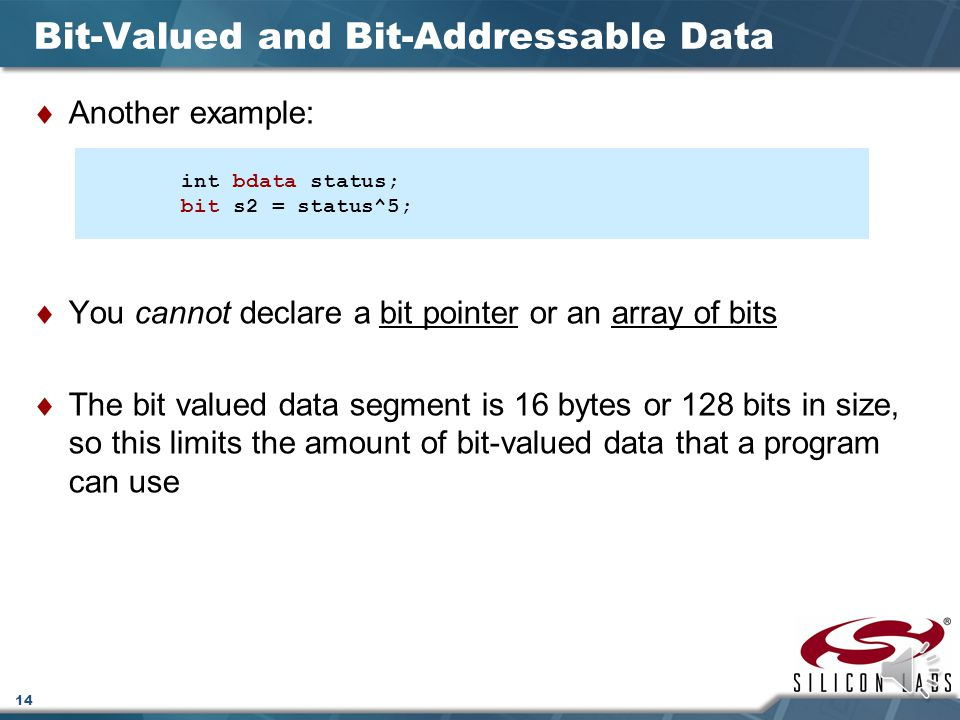 14 Bit-Valued and Bit-Addressable Data  Another example:  You cannot declare a bit pointer or an array of bits  The bit valued data segment is 16 bytes or 128 bits in size, so this limits the amount of bit-valued data that a program can use int bdata status; bit s2 = status^5;