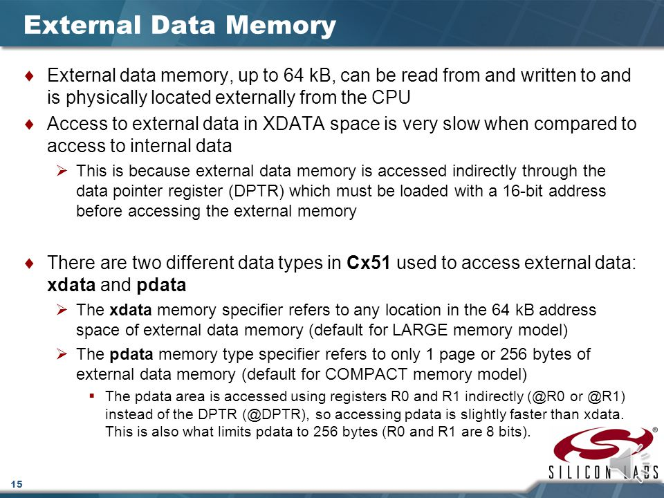 15 External Data Memory  External data memory, up to 64 kB, can be read from and written to and is physically located externally from the CPU  Access to external data in XDATA space is very slow when compared to access to internal data  This is because external data memory is accessed indirectly through the data pointer register (DPTR) which must be loaded with a 16-bit address before accessing the external memory  There are two different data types in Cx51 used to access external data: xdata and pdata  The xdata memory specifier refers to any location in the 64 kB address space of external data memory (default for LARGE memory model)  The pdata memory type specifier refers to only 1 page or 256 bytes of external data memory (default for COMPACT memory model)  The pdata area is accessed using registers R0 and R1 indirectly (@R0 or @R1) instead of the DPTR (@DPTR), so accessing pdata is slightly faster than xdata.