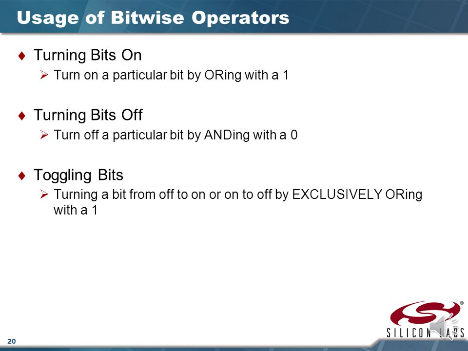 20  Turning Bits On  Turn on a particular bit by ORing with a 1  Turning Bits Off  Turn off a particular bit by ANDing with a 0  Toggling Bits  Turning a bit from off to on or on to off by EXCLUSIVELY ORing with a 1 Usage of Bitwise Operators