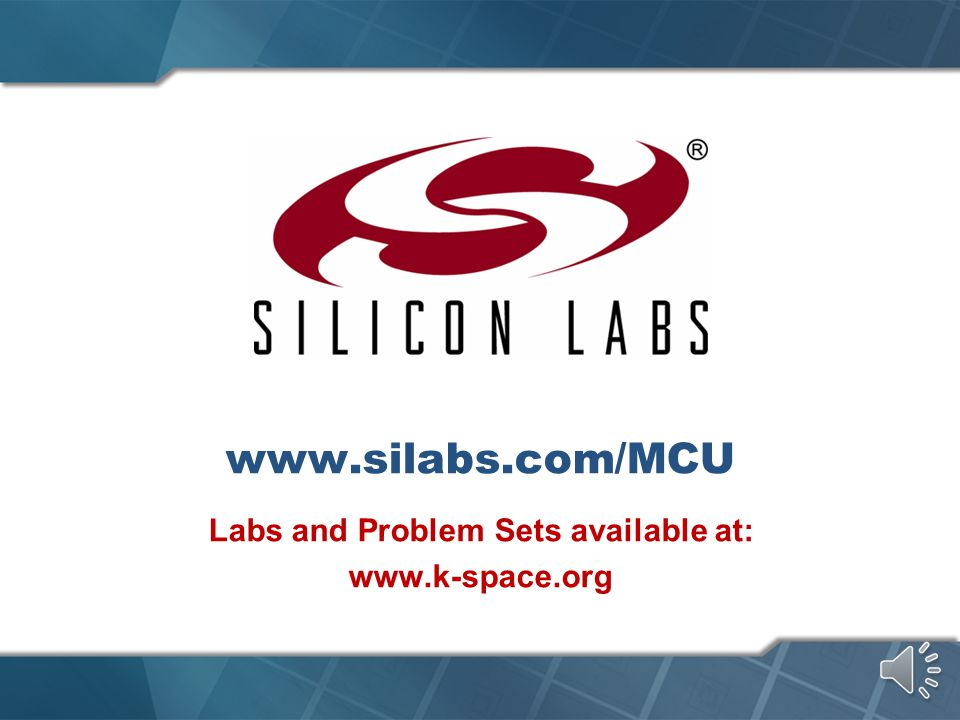 www.silabs.com/MCU Labs and Problem Sets available at: www.k-space.org