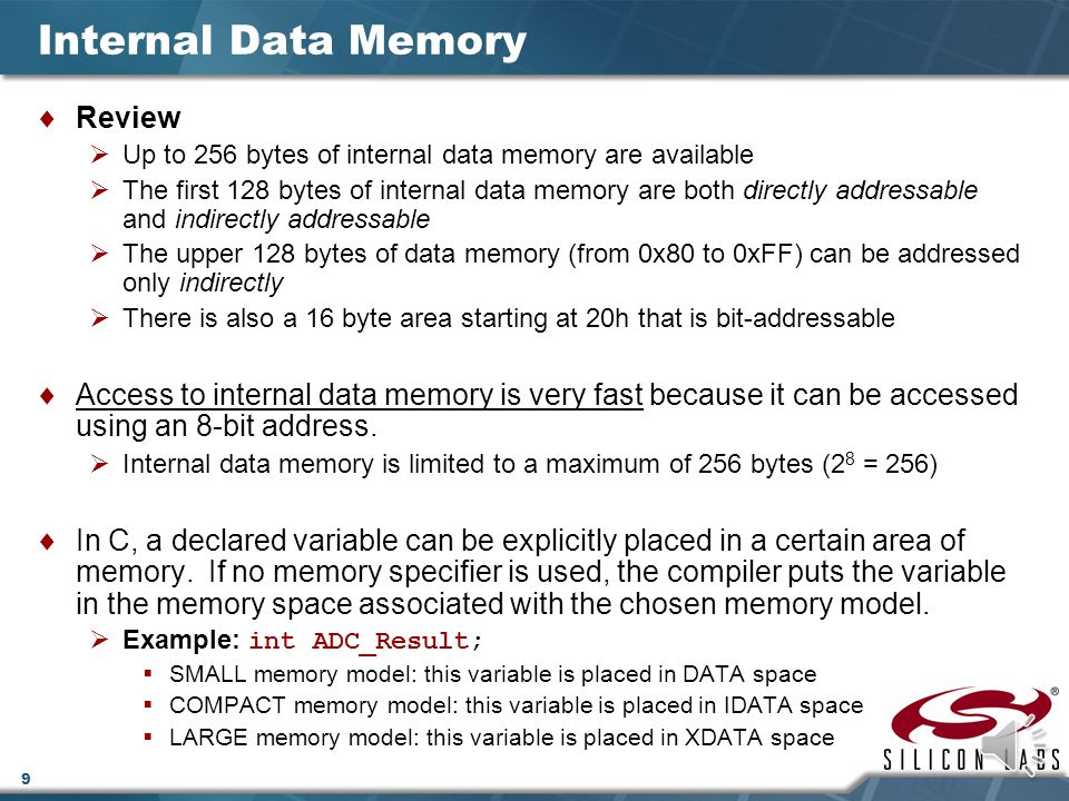 9 Internal Data Memory  Review  Up to 256 bytes of internal data memory are available  The first 128 bytes of internal data memory are both directly addressable and indirectly addressable  The upper 128 bytes of data memory (from 0x80 to 0xFF) can be addressed only indirectly  There is also a 16 byte area starting at 20h that is bit-addressable  Access to internal data memory is very fast because it can be accessed using an 8-bit address.
