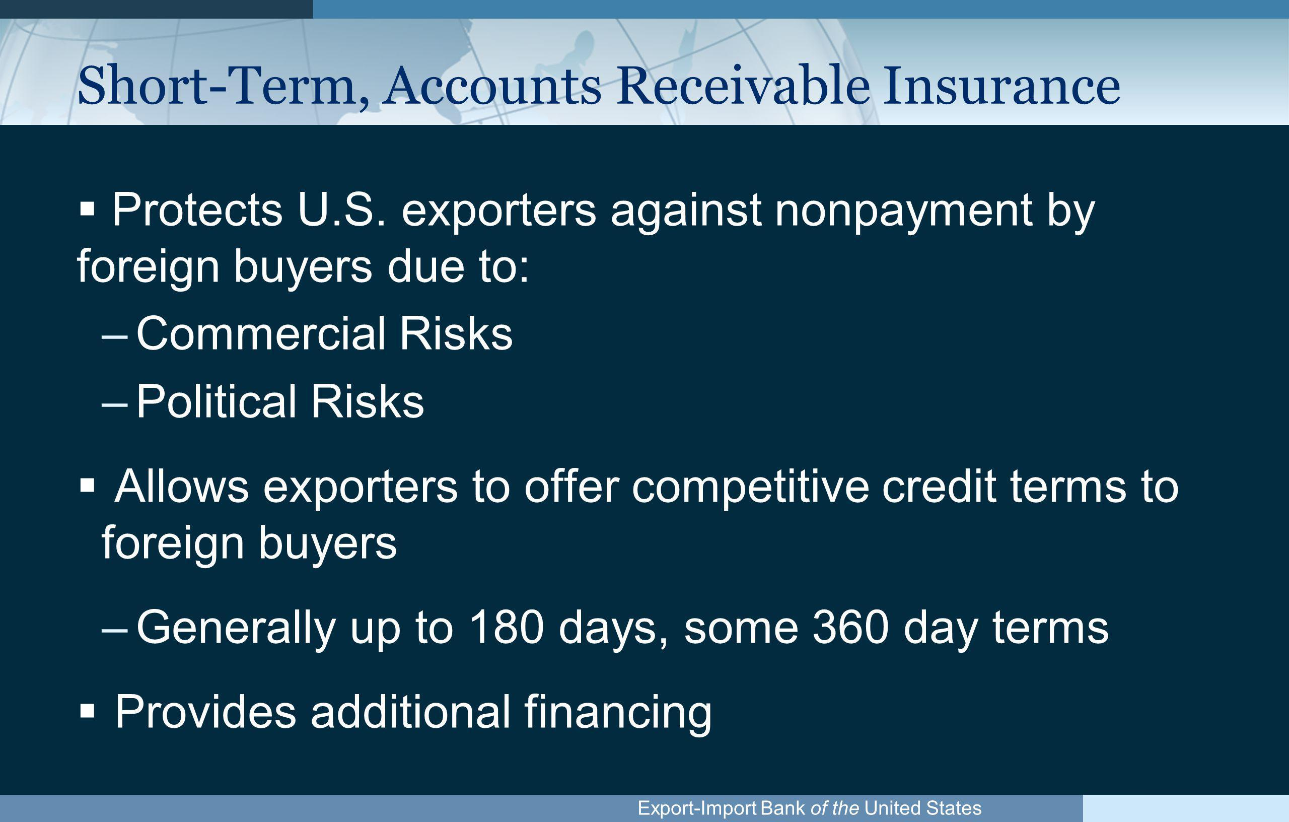 Export-Import Bank of the United States Short-Term, Accounts Receivable Insurance (cont.)  Single or Multi-buyer Policies  Small Business Policy