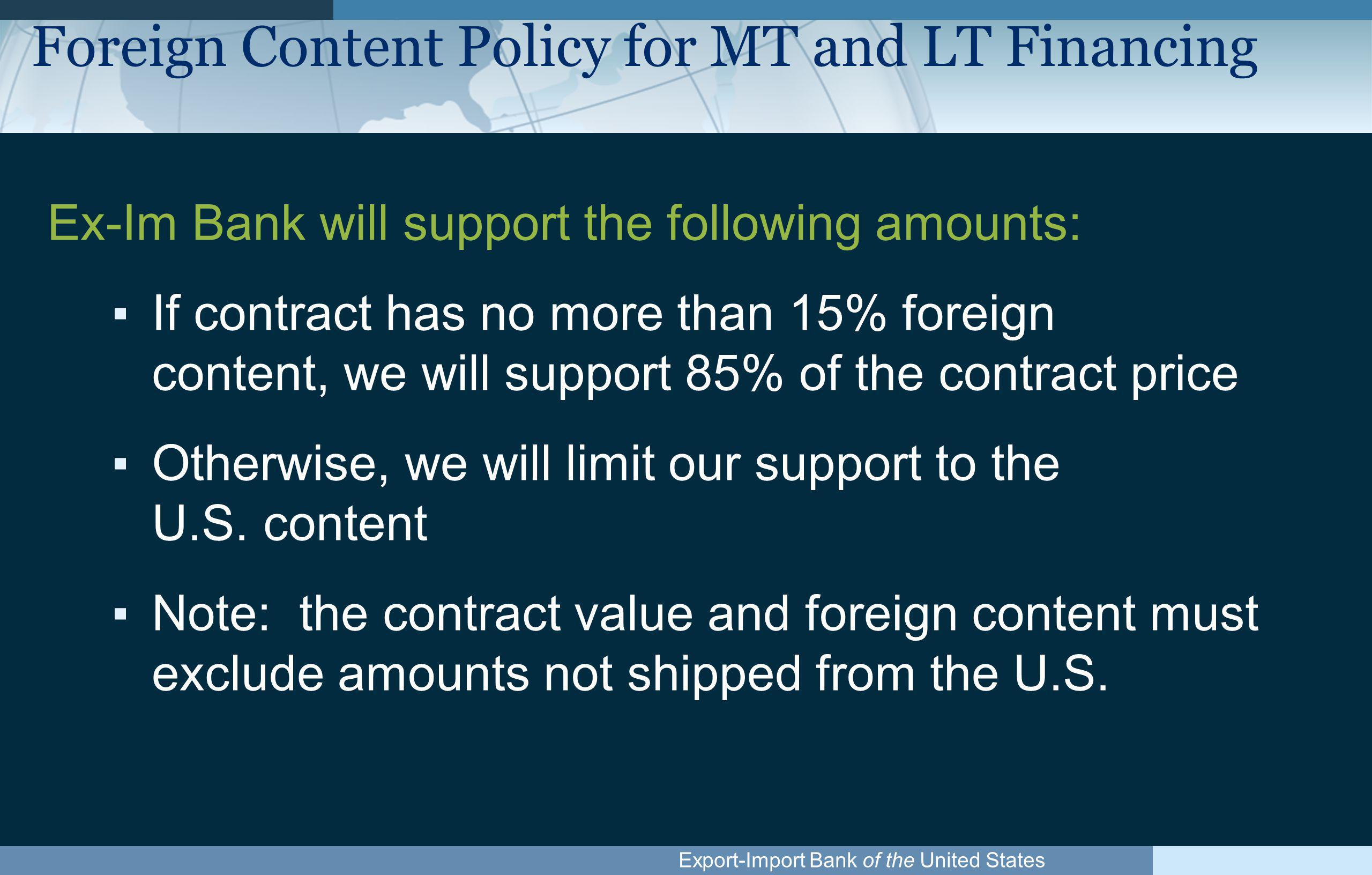 Export-Import Bank of the United States Restricted Countries ▪We are open in all continents, with the exception of some countries ▪Country restrictions for political or economic conditions and Default Issues ▪Refer to the Country Limitation Schedule (CLS) www.exim.gov, under Country/Fee info www.exim.gov