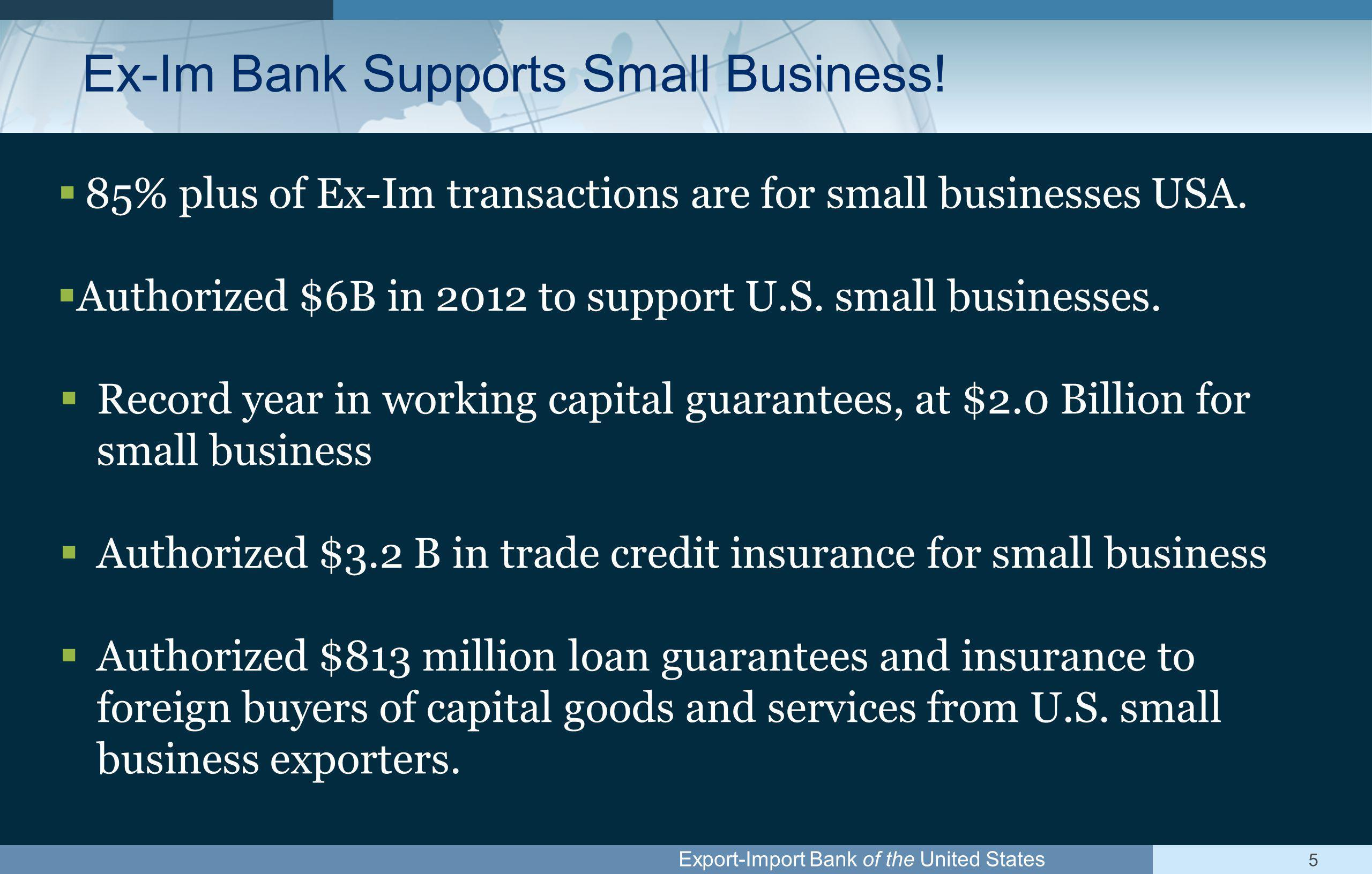 Export-Import Bank of the United States Global Access: Public/Private Export Campaign Number of Small Business Exporters ▪ 27 million small businesses in the US ▪ 260,000 export (less than1%) ▪ 60% of these export to only one country National Export Initiative ▪ Double Exports from the US in five years (2009-2014) ▪ Exports: Smartest, best way to get the economy into high gear Ex-Im Bank's Small Business Global Access Initiative ▪ $9.0B in authorizations and 5,000 customers per year by 2014 ▪ Up from $3.0B and 2,000 customers in 2008 ▪ Budget neutral: no increase in budget