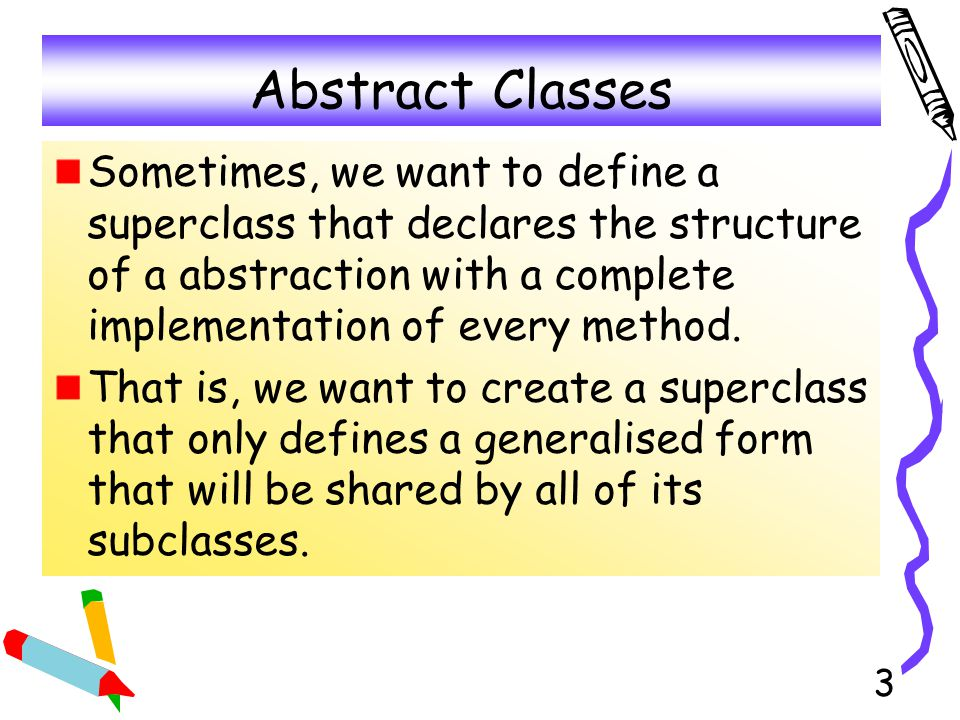 4 More about Abstract Classes The main purpose of an abstract class is to define a common interface for it s subclasses to which some or all implementation is deferred.