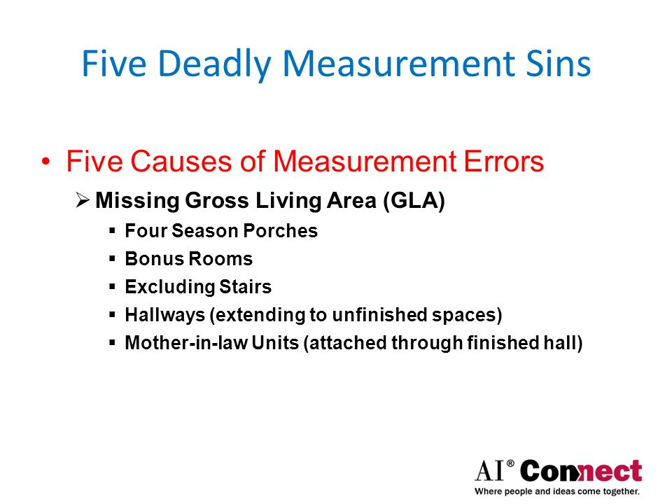 Five Deadly Measurement Sins Five Causes of Measurement Errors  Counting Non-GLA  Three Season Porches  Decks  Patios  Non-attached Auxiliary Buildings  ie: Mother-in-law units above a detached garage  Garages  Below-grade  Including Stairs (double dipping)