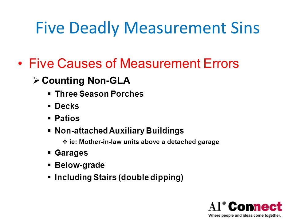 Five Deadly Measurement Sins Five Causes of Measurement Errors  Complex Floor Plans  Upper level footprint doesn't match main footprint  Interior Cavities/Dead-space in walls  Difficult Geometries  Multi-Level Homes  Completely Above-grade  Partially Above-grade