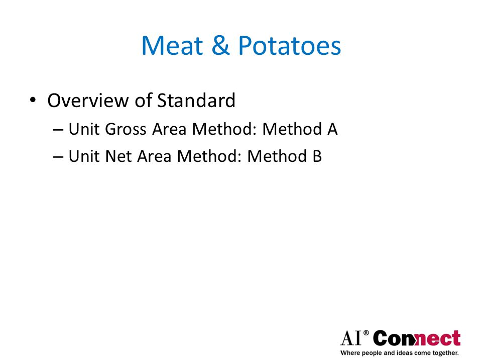 Meat & Potatoes Gross Method: Method A – Measures gross area of unit Net Method: Method B – Measures net area of unit Measurement Rules – Must explicitly specify which method used – Z65.4 does not specify units | precision Standard Application same for either Method