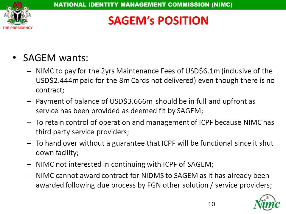 Rationale for resolving the SAGEM Issue Re-use of part of existing FGN investment; – Database (though separated into female and male, needs 'cleaning up' to be populated); – AFIS (though it is 2001 technology) can be redeployed as an interim measure and a service; – Have Nigerians operate and manage asset henceforth; – Avoid duplication and wastage Incorporate into the NIDMS project: Make 40m records Database available for possible uses under the NIDMS; Facilitate deployment for possible validation processes in the interim; access to the database for ease of operations and statutory functions of intelligence community as necessary.