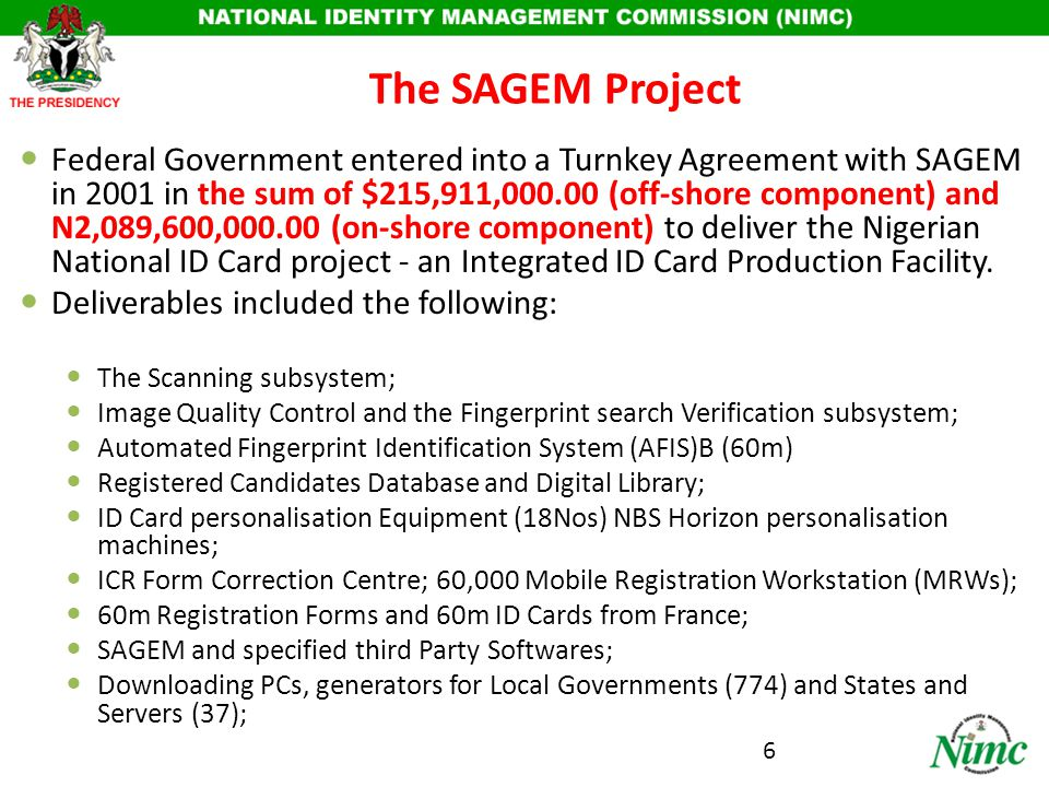 Performance and Status of the Project Contract supervised by the Federal Ministry of Interior through the then Department for National Civic Registration (DNCR); By SAGEM records, SAGEM Registered and processed 52,640,908 made up as follows: Total Female - 18,062,443 (separately stored) Total Male - 19,307,165 (separately stored) Total Rejects - 8,098,248 Total Cards Issued - 37,369,608 Contracted for 60m but only 52,640,908 ID Cards records out of which only 37,369,608 were delivered; 8m ID Cards not delivered, SAGEM acknowledges receipt of USD$2.444m payment i.e 40% down payment; About 260,000 Adhoc staff were trained to gather data within 6 weeks; Project concluded in December 2006 and entire system subsequently shut down since then; Operations and management still under SAGEM to date; No form of handing over of operations and management has been conducted; No Nigerian including those DNCR staff trained by SAGEM were allowed to nor can operate the system.