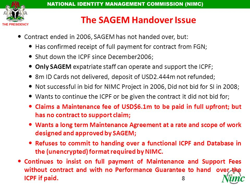 Efforts to Resolve the SAGEM Issue NIMC offered to: – Pay SAGEM the 2yrs Maintenance Fees of USD$6.1m (inclusive of the USD$2.444m paid for the 8m Cards not delivered); – Payment of balance of USD$3.666m in milestone-based instalments; – SAGEM to execute and implement an MOU on Handover procedure in one month; – NIMC not interested in continuing with ICPF of SAGEM; – NIMC cannot award contract for NIDMS to SAGEM as it has already been awarded following due process by FGN to other solution providers Offer based on strategic need to implement FGN policy on: Re-use of existing investment; – Database of about 40m; and – SAGEM 2001 AFIS; Takeover of assets and liabilities of former DNCR as provided for in NIMC Act; Have Nigerians operate and manage asset henceforth; Failure by SAGEM to handover renders ICPF infrastructure not usable; 9