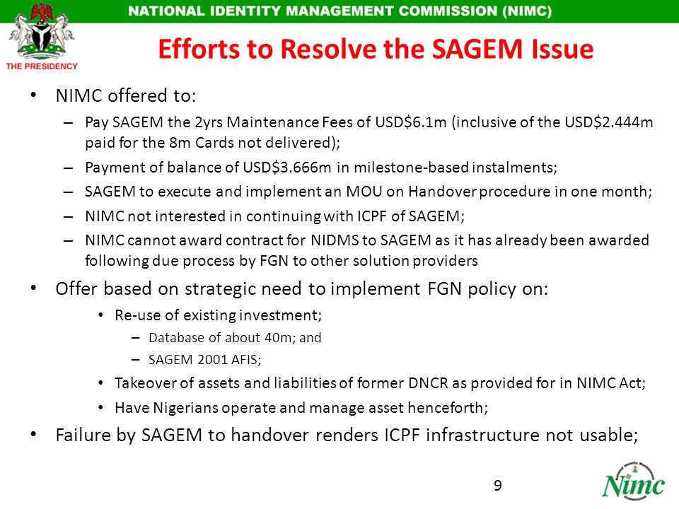 SAGEM's POSITION SAGEM wants: – NIMC to pay for the 2yrs Maintenance Fees of USD$6.1m (inclusive of the USD$2.444m paid for the 8m Cards not delivered) even though there is no contract; – Payment of balance of USD$3.666m should be in full and upfront as service has been provided as deemed fit by SAGEM; – To retain control of operation and management of ICPF because NIMC has third party service providers; – To hand over without a guarantee that ICPF will be functional since it shut down facility; – NIMC not interested in continuing with ICPF of SAGEM; – NIMC cannot award contract for NIDMS to SAGEM as it has already been awarded following due process by FGN other solution / service providers; 10