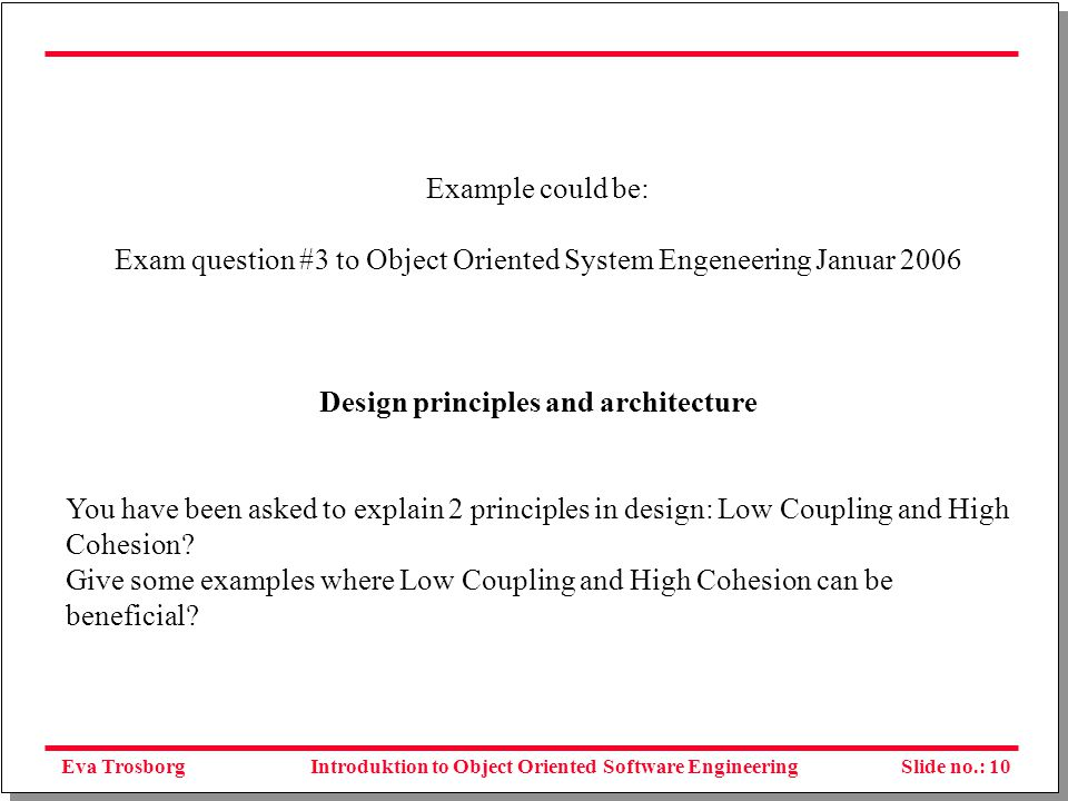Eva TrosborgSlide no.: 11Introduktion to Object Oriented Software Engineering Another question could be like: Exam question #6 to Object Oriented System Engeneering Januar 2006 Quality Management Try to imagine you are employed in one of the largest banks IT-department in Denmark.