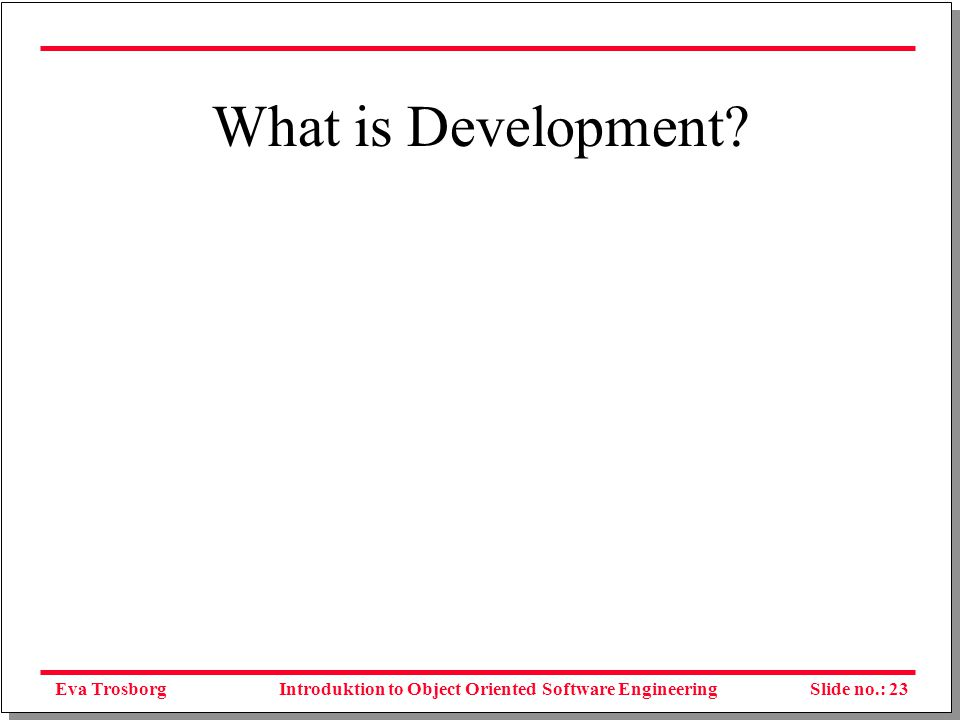 Eva TrosborgSlide no.: 24Introduktion to Object Oriented Software Engineering Much more than programing