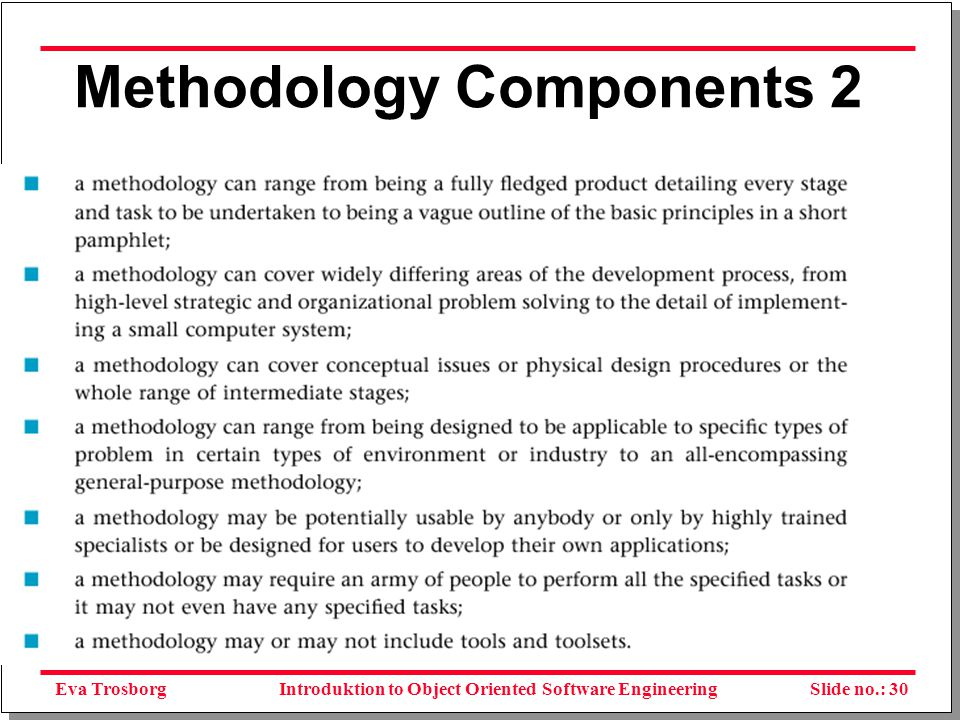 Eva TrosborgSlide no.: 31Introduktion to Object Oriented Software Engineering Reasons to adopt a methodology A better end product – Acceptability – Availability – Cohesiveness – Compatibility – Documentation – Ease of learning – Economy – Effectiveness – Efficiency – Fast development rate – Flexibility – Functionality A better development process A standardised process – Implementability – Low coupling – Maintainability – Portability – Reliability – Robustness – Security – Simplicity – Testability – Timeliness – Visibility