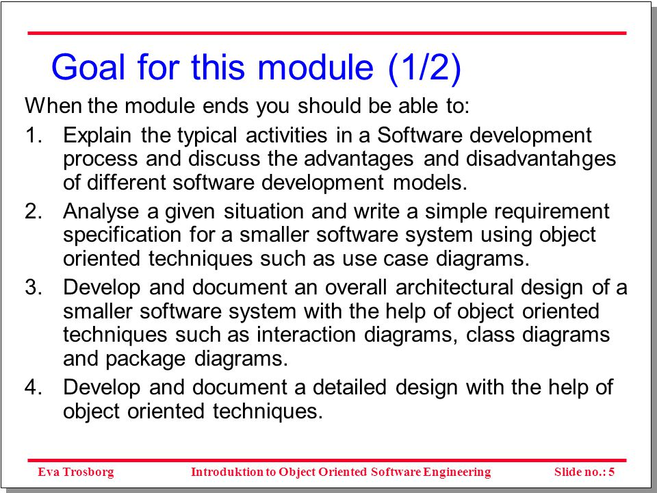 Eva TrosborgSlide no.: 6Introduktion to Object Oriented Software Engineering Goal for this module (2/2) 5.Implement (a part of) the detailed design 6.Design a test strategy and test the software in respect to the requirements and the design specification (corresponding to high-level testing typically called integration testing and acceptance testing) 7.Explain configuration management and organize version management in a smaller project 8.Discuss quality management as well as plan and implement quality reviews in a smaller project.