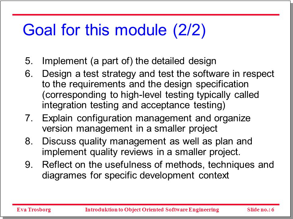 Eva TrosborgSlide no.: 7Introduktion to Object Oriented Software Engineering The way the module is run Many different topics – a ballance between getting an overview but also producing a result and reflections on the process.