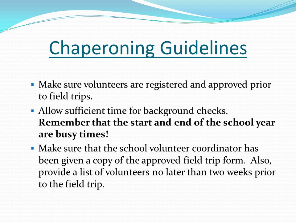 Chaperoning Guidelines (Cont.)  All chaperones must complete the second page of PBSD 1894 – Field Trip /Activity Planning Report and Approval Request.