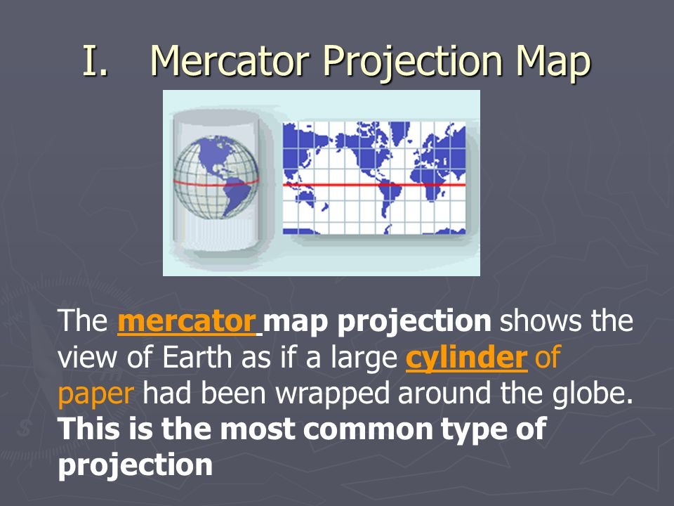 Mercator Projection Map -Disadvantage  Major distortion effects near the poles (land looks larger than what it really is) +Advantage  Indicates true directions as straight lines of latitude and longitude, makes a rectangular grid pattern