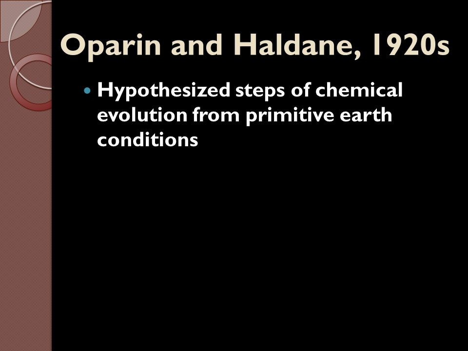 Miller and Urey, 1953 Tested Oparin and Haldane's hypothesis Experiment - to duplicate primitive earth conditions in the lab Results: Organic monomers formed (include amino acids)