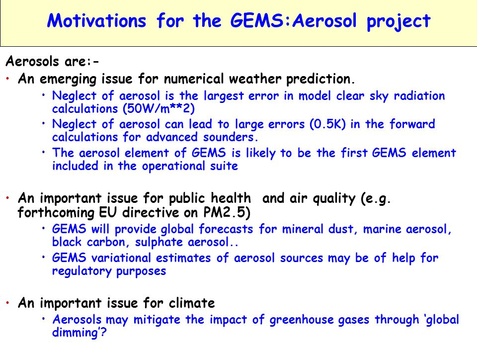 EIONET Workshop, GEMS; www.ecmwf.int/research/EU_projects/GEMS Vilnius October 2005 A.Hollingsworth Slide 13 GEMS:AEROSOL - Global Deliverables Model and assimilate global aerosol information Instruments: MERIS, MODIS x 2, MISR, SEAWIFS, POLDER, then VIIRS on NPP, VIIRS & APM on NPOESS, Initially 15 parameters =>30 parameters Global Monitoring Global Forecasts Boundary info.