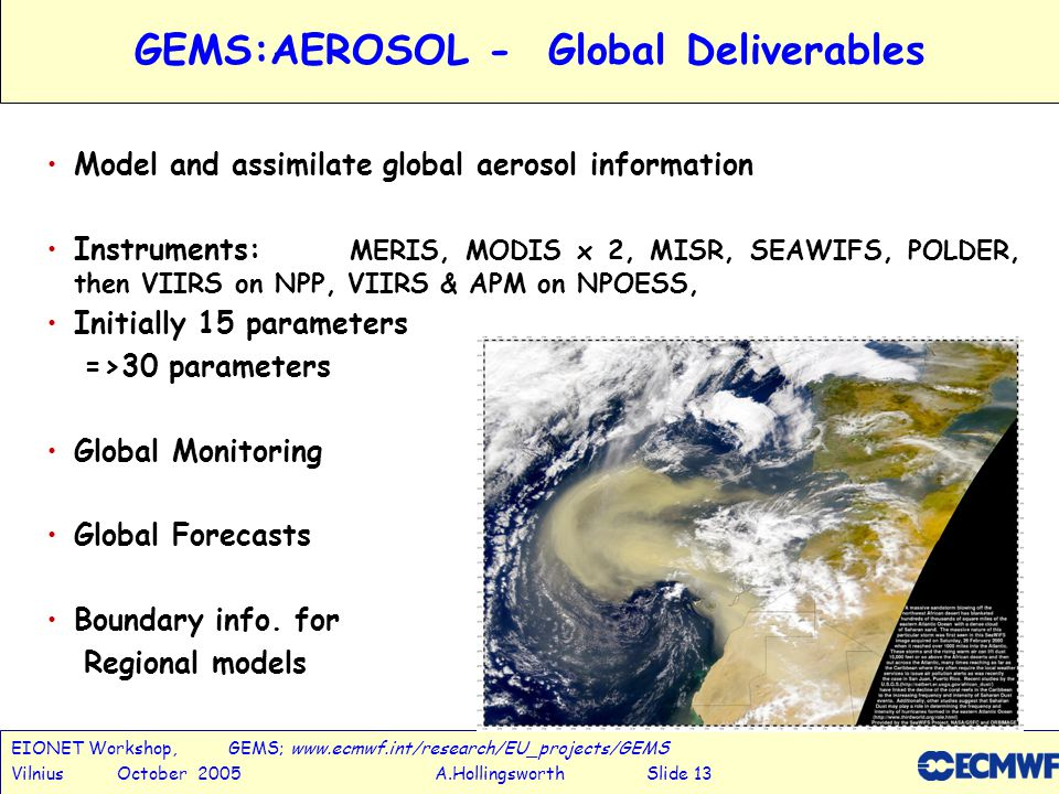 EIONET Workshop, GEMS; www.ecmwf.int/research/EU_projects/GEMS Vilnius October 2005 A.Hollingsworth Slide 14 GEMS: REACTIVE-GASES -Deliverables & Approach Global Deliverables Monitor the global 3D / temporal distributions, transports, sources/sinks of key species such as O 3, NO 2, SO 2, CH 2 O..