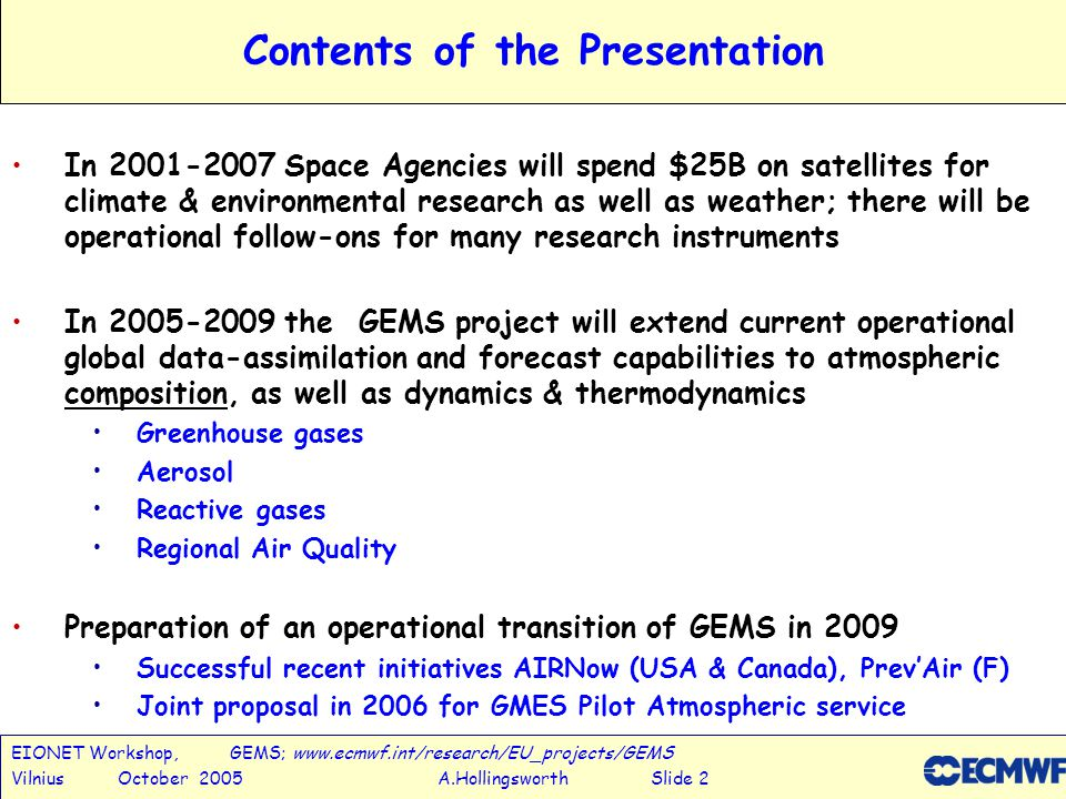 EIONET Workshop, GEMS; www.ecmwf.int/research/EU_projects/GEMS Vilnius October 2005 A.Hollingsworth Slide 3 Satellite data assimilated operationally at ECMWF 3xAMSU-A (NOAA-15/16 + AQUA) 2xAMSU-B (NOAA-16/17) 3 SSMI (F-13/14/15) in clear and rainy conditions 1xHIRS (NOAA-17) AIRS (AQUA) Radiances from 5 GEOS (Met-5, Met-8, GOES-9/10/12) Winds from 4 GEOS (Met-5/8 GOES-10/12) and MODIS/TERRA+AQUA Scat winds from QuikSCAT and ERS-2 (Atlantic) Wave height from ENVISAT RA2 + ERS-2 SAR Ozone from SBUV (NOAA 16) and SCIAMACHY (ENVISAT) 27 different satellite sources.