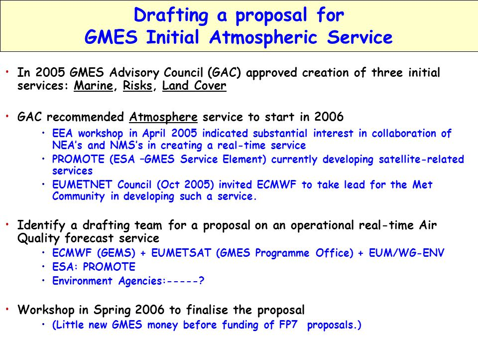 EIONET Workshop, GEMS; www.ecmwf.int/research/EU_projects/GEMS Vilnius October 2005 A.Hollingsworth Slide 25 Summary of the Presentation In 2001-2007 Space Agencies will spend $25B on satellites for climate & environmental research as well as weather; there will be operational follow-ons for many research instruments In 2005-2009 the GEMS project will extend current operational global data-assimilation and forecast capabilities to atmospheric composition, as well as dynamics & thermodynamics Greenhouse gases Aerosol Reactive gases Regional Air Quality Preparation of an operational transition of GEMS in 2009 Successful recent initiatives AIRNow(USA & Canada), Prev'Air (F) Joint proposal in 2006 for GMES Pilot Atmospheric service