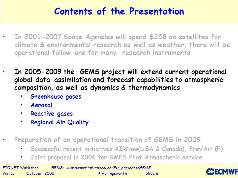 EIONET Workshop, GEMS; www.ecmwf.int/research/EU_projects/GEMS Vilnius October 2005 A.Hollingsworth Slide 7 GEMS:Global Earth-system Monitoring using Space and in-situ data CoordinatorA.Hollingsworth(ECMWF) ProjectsLeadership Greenhouse Gases P.Rayner (F) Reactive Gases G.Brasseur (D) AerosolO.Boucher (UK) Regional Air QualityV-H.Peuch (F) ValidationH.Eskes (NL) Global Production System A.Simmons, H.Boettger, (ECMWF), GMES Integrated Project, 12.5MEuro, 30 Institutes, 14 Countries www.ecmwf.int/research/EU_projects/GEMS