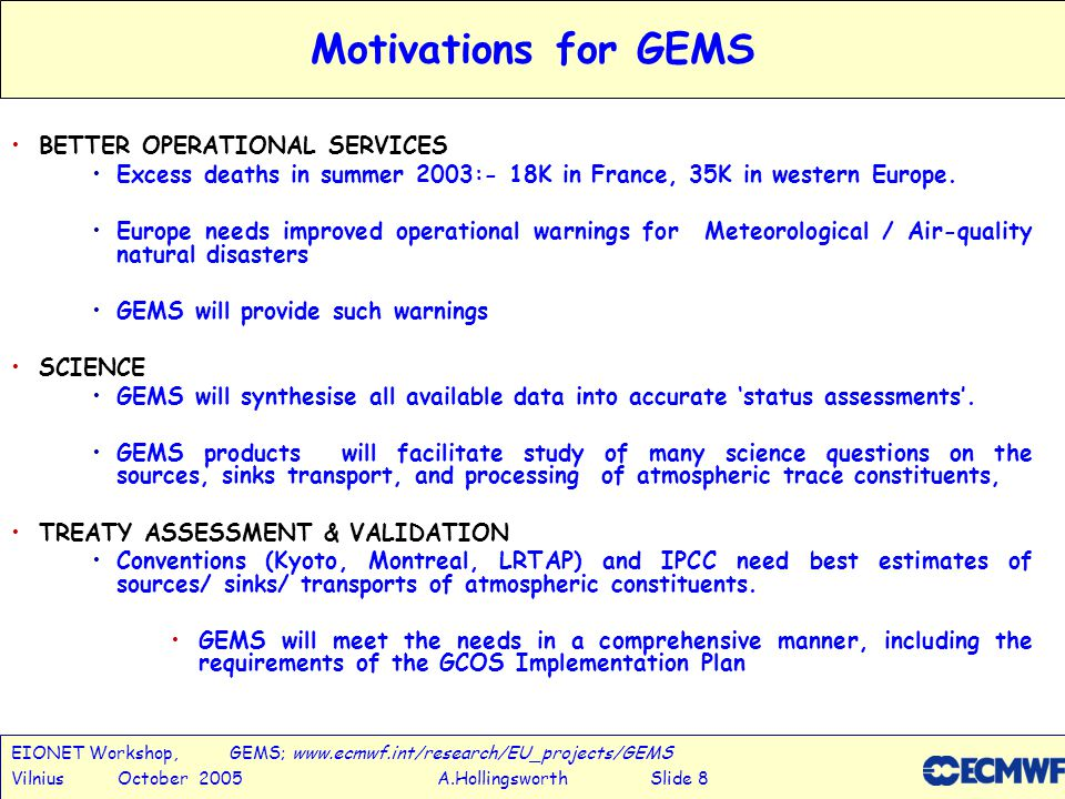 EIONET Workshop, GEMS; www.ecmwf.int/research/EU_projects/GEMS Vilnius October 2005 A.Hollingsworth Slide 9 Objectives of GEMS Global operational system for monitoring & forecasting composition ready by 2009 Combine remotely sensed and in-situ data GREENHOUSE GASES (initially including CO 2, and progressively adding CH 4, N 2 O, plus SF 6 and Radon to check advection accuracy), REACTIVE GASES (initially including O 3, NO 2, SO 2, CO, HCHO, and gradually widening the suite of species), AEROSOLS (initially a 15-parameter representation, later ~ 30) Support operational Regional Air-Quality Forecasts Global Retrospective Analyses 2000-2007 Variational Inversion Techniques to estimate sources & sinks of CO 2 and other trace constituents