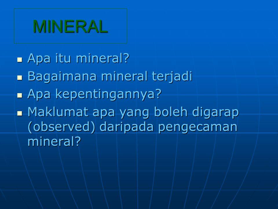 Mineral ialah suatu bahan tak organik, yang berlaku secara tabii dan mempunyai struktur atom yang tertentu (Mineral is defined as a naturally occurring inorganic substance with ordered arrangement of atoms (Mason, 1979) Contoh: emas, perak, kuprum, garam, plumbum, batu kapur, batu marmar, timah, titanium, dan ….