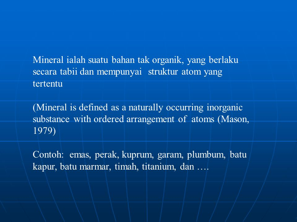 Dalam takrifan mineral, ada tiga kata sifat nama (adjective) yang perlu penjelasan: 1.Bahan tak organik (vs organik) 2.Berlaku secara tabii (vs sintetik) 3.Mempunyai susunan atom yang tertentu (vs tak berhablur)