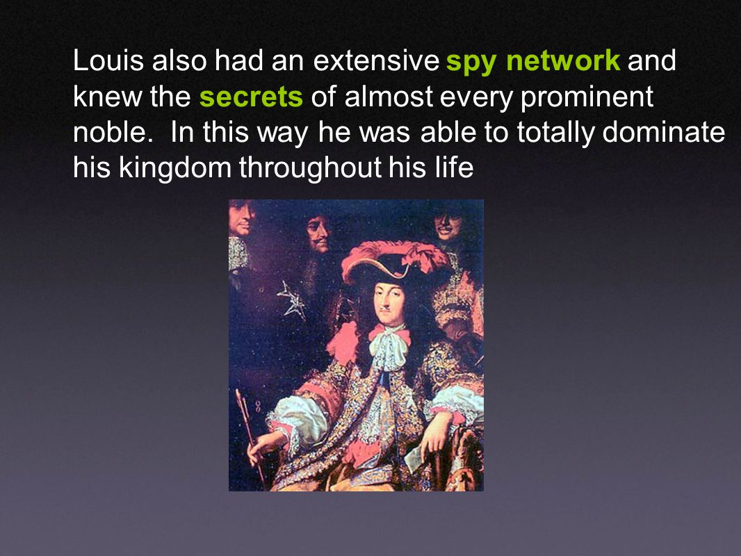 Louis XIV took very special to be informed about everything that was going on...