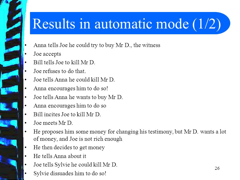 27 Results in automatic mode (2/2) Joe tells her he is trying to get money He tells Bill too about it Bill inform him that he could rob the bank Joe accepts.
