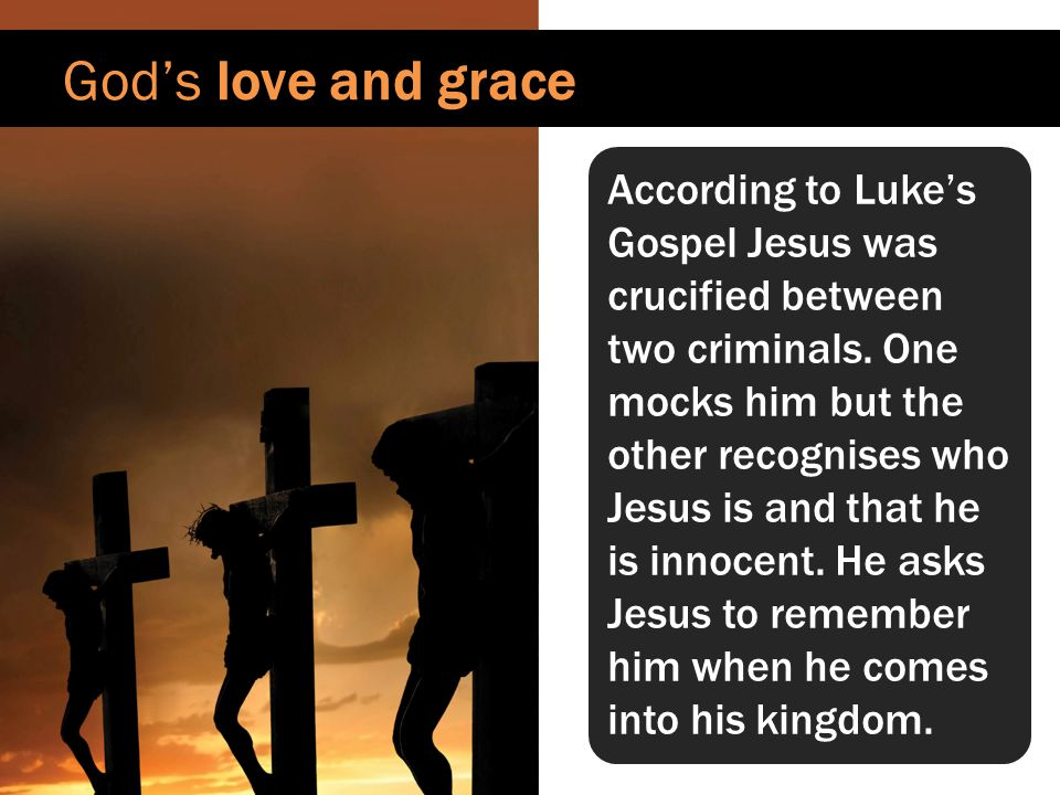 God's love and grace In reply Jesus assures the criminal of his forgiveness and salvation.