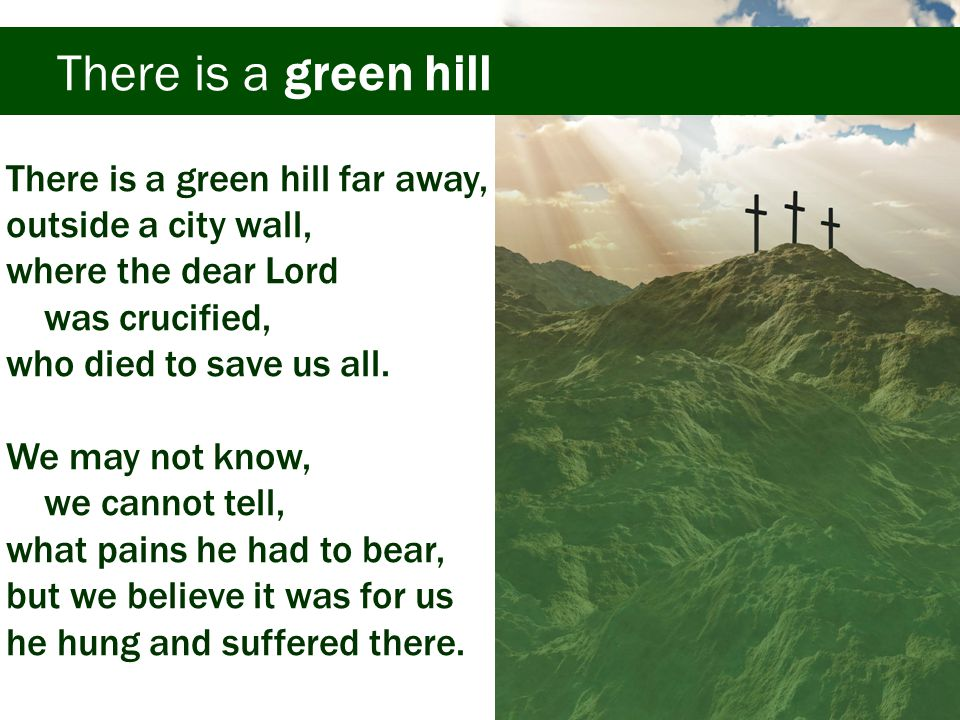 There is a green hill He died that we might be forgiven.