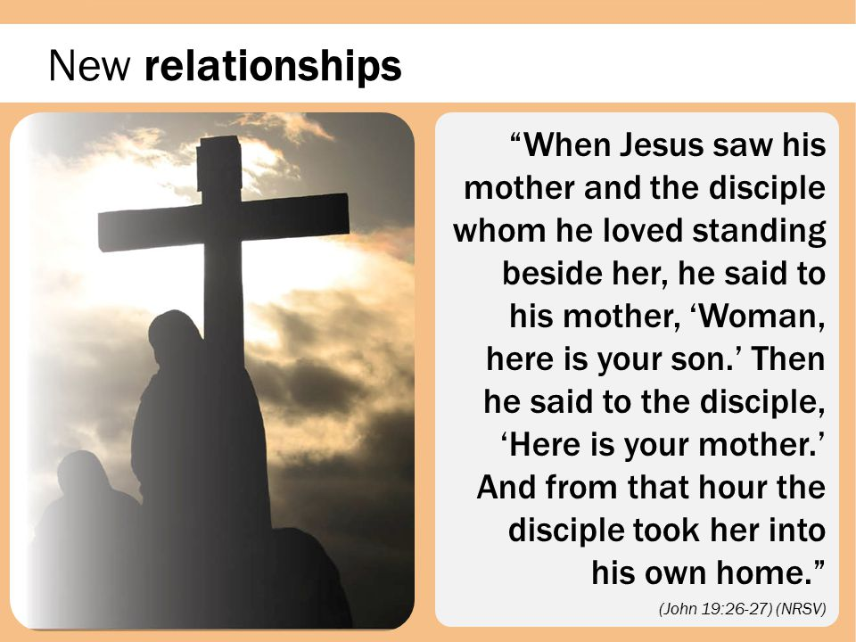 New relationships Jesus' concern is for his mother who is about to lose her firstborn son.