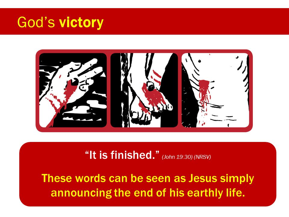 God's victory It is finished. (John 19:30) (NRSV) These words can also be heard as a cry of victory as Jesus has now achieved what he came to do.