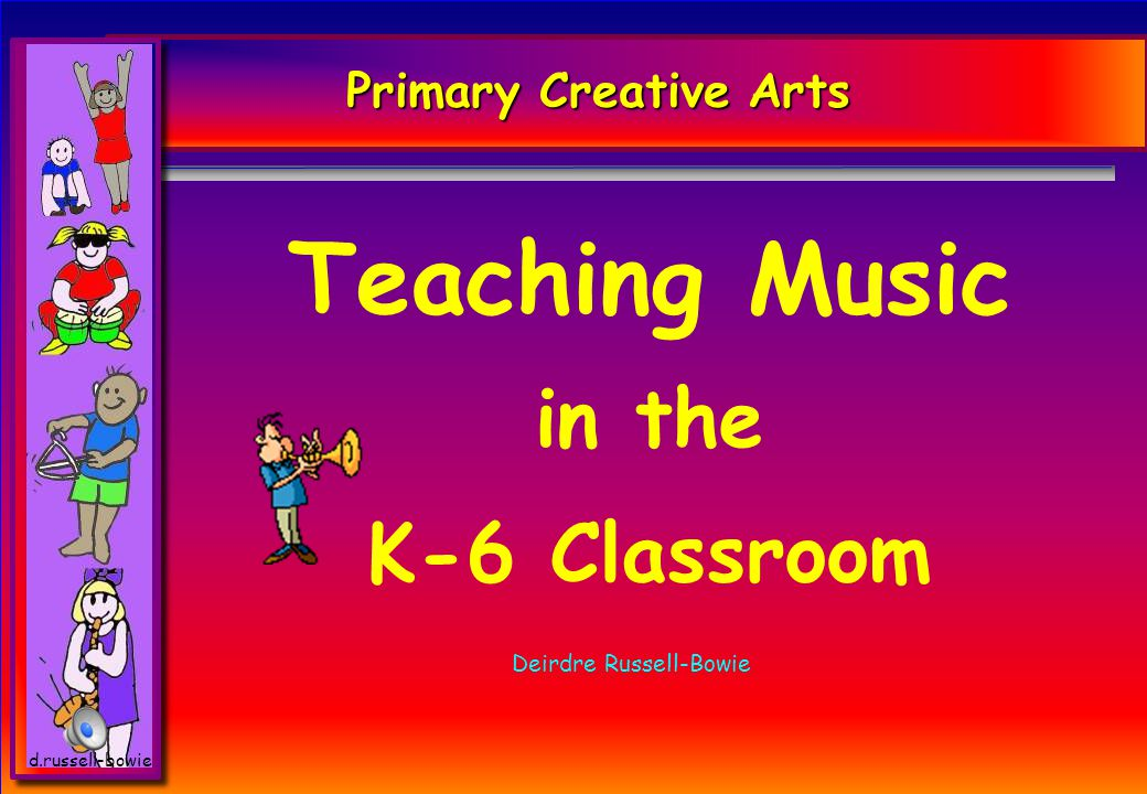 d.russell-bowie Primary Creative Arts Teaching Music in the K-6 Classroom Deirdre Russell-Bowie