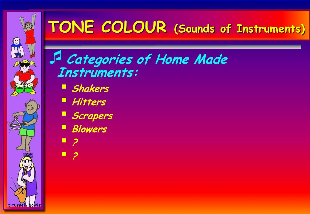 TONE COLOUR (Sounds of Instruments)  Categories of Home Made Instruments:  Shakers  Hitters  Scrapers  Blowers ?.