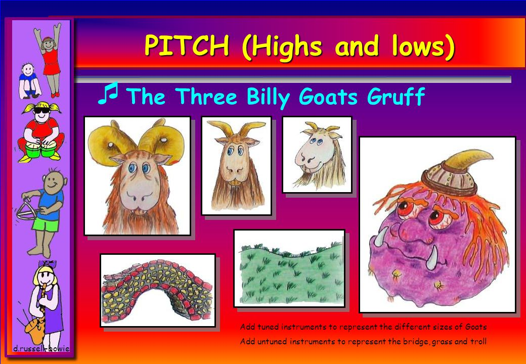 PITCH (Highs and lows)  The Three Billy Goats Gruff Add tuned instruments to represent the different sizes of Goats Add untuned instruments to represent the bridge, grass and troll