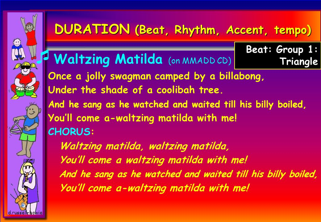 DURATION (Beat, Rhythm, Accent, tempo)  Waltzing Matilda (on MMADD CD) Once a jolly swagman camped by a billabong, Under the shade of a coolibah tree.