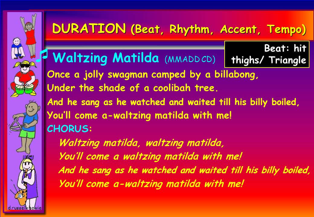 d.russell-bowie DURATION (Beat, Rhythm, Accent, Tempo)  Waltzing Matilda (MMADD CD) Once a jolly swagman camped by a billabong, Under the shade of a coolibah tree.