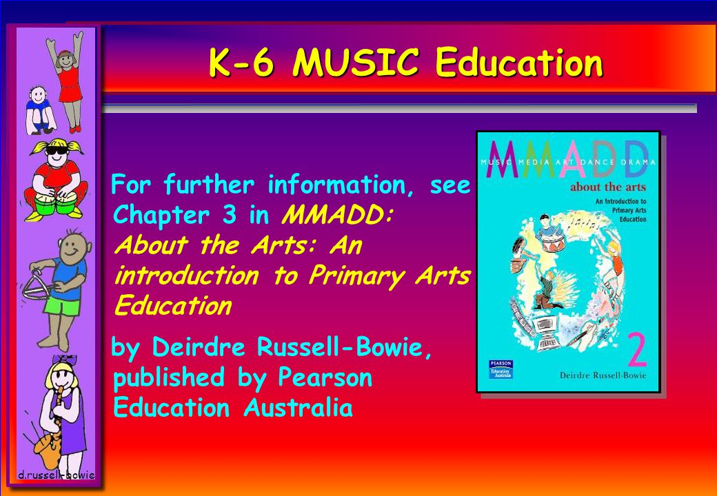 d.russell-bowie K-6 MUSIC Education For further information, see Chapter 3 in MMADD: About the Arts: An introduction to Primary Arts Education by Deirdre Russell-Bowie, published by Pearson Education Australia