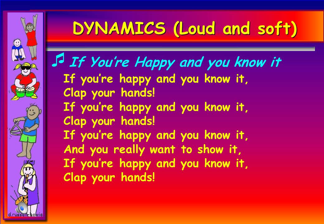 DYNAMICS (Loud and soft)  If You're Happy and you know it If you're happy and you know it, Clap your hands.