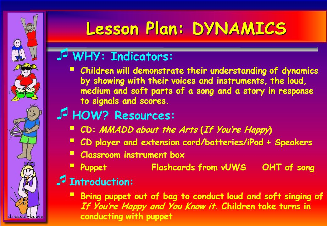 d.russell-bowie Lesson Plan: DYNAMICS WW HY: Indicators: CC hildren will demonstrate their understanding of dynamics by showing with their voices and instruments, the loud, medium and soft parts of a song and a story in response to signals and scores.